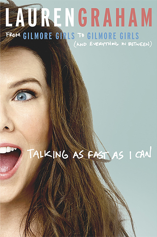 Talking as Fast as I Can: From Gilmore Girls to Gilmore Girls, and Everything in Between by Lauren Graham
