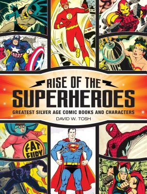 Rise of the Superheroes: Greatest Silver Age Comic Books and Characters by David Tosh